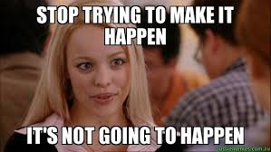 Mean Girls Meme - stop trying to make it happen it s not going to happen mean
