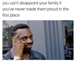 Family Memes - you can t disappoint your family if you ve never made them proud