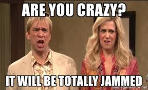 Are You Crazy Meme - are you crazy it will be totally jammed the californians meme