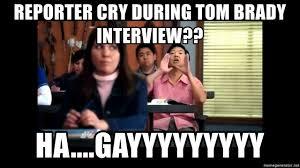 Hah Gay Meme - reporter cry during tom brady interview ha gayyyyyyyyy ha