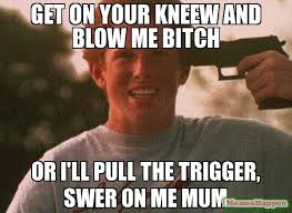 Blow Me Meme - get on your kneew and blow me bitch or i ll pull the trigger swer
