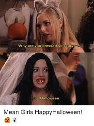 Mean Girls Memes - why are you dressed so scary it s halloween mean girls