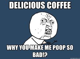 delicious coffee why you make me poop so bad y u no meme generator