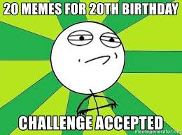 20th Birthday Meme - 20 memes for 20th birthday challenge accepted challenge accepted