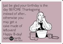 just be glad your birthday is the day before thanksgiving instead of