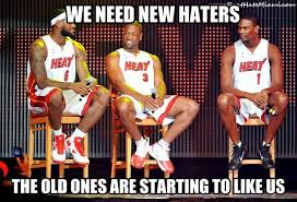 Miami Heat Memes - we need new haters the old ones are starting to like us don t