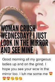 Woman Crush Wednesday Meme - woman crush wednesday i just look in the mirror and see mine good