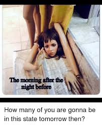 Morning After Meme - the morning after the night before how many of you are gonna be in