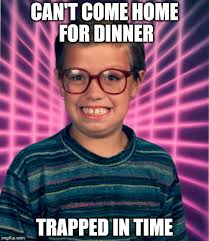 90s Meme - can t come home for dinner trapped in time imgflip