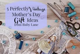 s day gift ideas from 5 perfectly vintage 2017 s day gift ideas from ruby