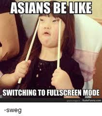 Funny Asian Memes - asians be like switching to fullscreen mode rude funnycom sweg