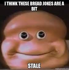 Loaf Meme - i think these bread jokes are a bit stale the almighty loaf make