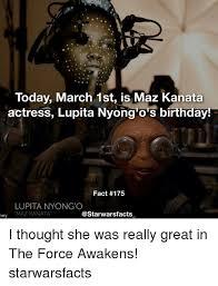 March Birthday Memes - today march 1st is maz kanata actress lupita nyong o s birthday