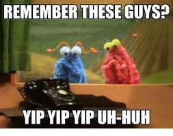 Uh Huh Meme - remember these guys yip yip yip uh huh huh meme on me me