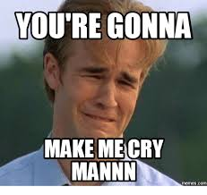 Meme Re - you re gonna make me cry mannin memes com dawson cry meme on me me
