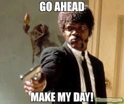 Make My Meme - go ahead make my day meme say that again i dare you 53691
