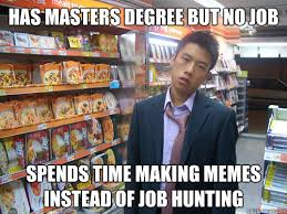 Job Hunting Meme - has masters degree but no job spends time making memes instead of