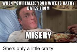 Your Crazy Meme - when yourealize your wife is kathy bates from misery crazy meme