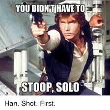 Han Shot First Meme - youdionthave to stoop solo han shot first meme on esmemes com