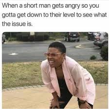 Short Person Meme - when a short man gets angry so you gotta get down to their level to