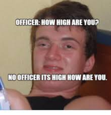 How High Are You Meme - officer how high are you no officer its high howare you how