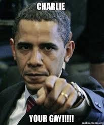 Charlie Meme - charlie your gay angry obama make a meme