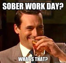 Drunk At Work Meme - sober work day what s that