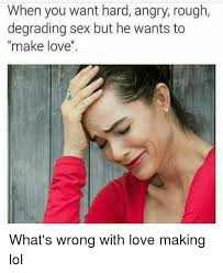 Rough Sex Meme - when you want hard angry rough degrading sex but he wants to make