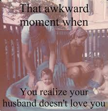 Memes About Divorce - that awkward moment when you realize your husband doesn t love you