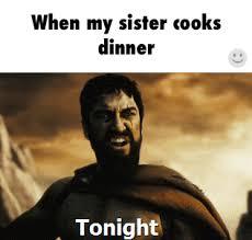 Sister Meme - when my sister cooks meme collection pinterest cook