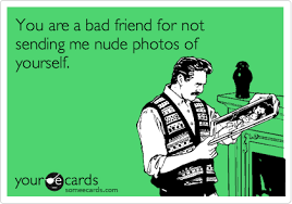 you are a bad friend for not sending me photos of yourself