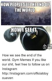 Meme End Of The World - how people see the end of the world how i see it gym memes how we