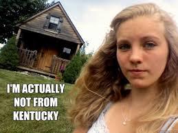 Kentucky Meme - i m actually not from kentucky jenna meme quickmeme