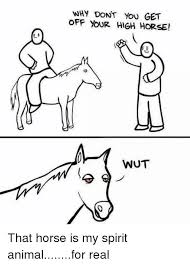 High Horse Meme - 25 best memes about get off your high horse get off your high