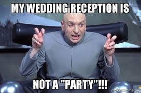 Meme Wedding - my wedding reception is not a party wedding party make