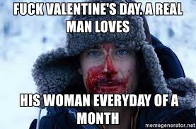 Fuck Valentines Day Meme - fuck valentine s day a real man loves his woman everyday of a month