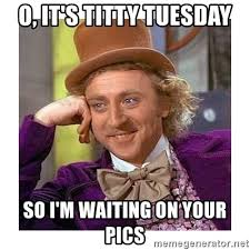 Titty Meme - o it s titty tuesday so i m waiting on your pics willy wanka