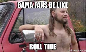 Roll Tide Meme - bama fans be like roll tide bama redneck make a meme