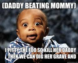 Mommy Memes - daddy beating mommy i pitty the foo so kill her daddy then we can