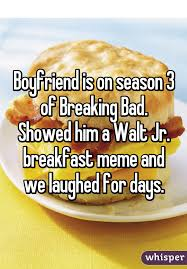 Walt Jr Breakfast Meme - is on season 3 of breaking bad showed him a walt jr breakfast
