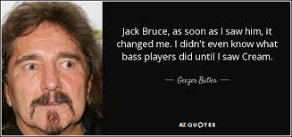 Bruce Butler Geezer Butler Quote Jack Bruce As Soon As I Saw Him It Changed