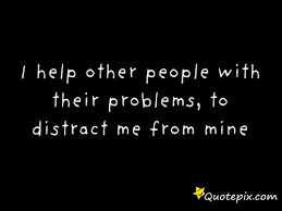 I Help Other People With Their Problems  To Distract Me From Mine     I Help Other People With Their Problems  To Distract Me From Mine