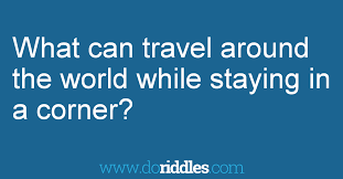 what can travel around the world while get the answer doriddles