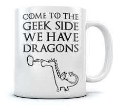 Funny Coffee Mugs Come To The Geek Side We Have Dragons Coffee Mug Funny Printed