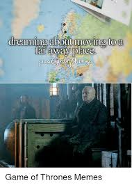 Moving Away Meme - dreaming about moving to a far away place game of thrones memes