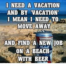 Moving Away Meme - i need a vacation and by vacation mean i need to move away and