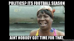 Meme Politics - politics its football season aint nobody got time for that