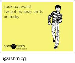 Look Out Meme - look out world i ve got my sassy pants on today som ee cards user