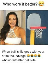 Ball Is Life Meme - who wore it better when ball is life goes with your attire too