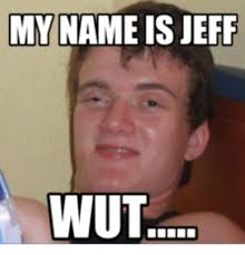 my name is jeff wut my name is meme on me me